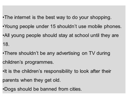 The internet is the best way to do your shopping. Young people under 15 shouldn't use mobile phones. All young people should stay at school until they.