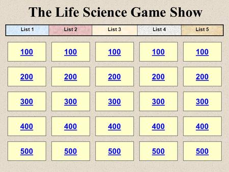The Life Science Game Show 100 200 100 200 300 400 500 300 400 500 100 200 300 400 500 100 200 300 400 500 100 200 300 400 500 List 1List 2List 3List 4List.