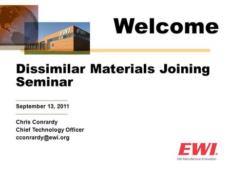 September 13, 2011 Dissimilar Materials Joining Seminar Chris Conrardy Chief Technology Officer Welcome.