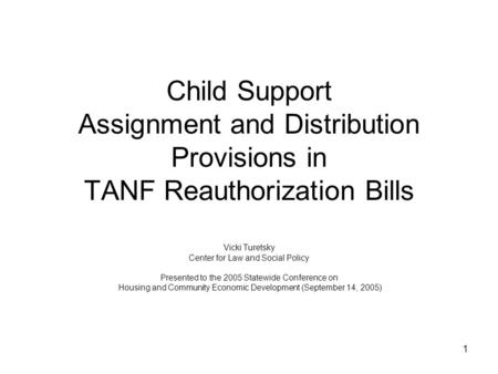 1 Child Support Assignment and Distribution Provisions in TANF Reauthorization Bills Vicki Turetsky Center for Law and Social Policy Presented to the 2005.