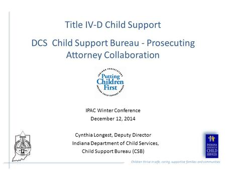 Children thrive in safe, caring, supportive families and communities Title IV-D Child Support DCS Child Support Bureau - Prosecuting Attorney Collaboration.