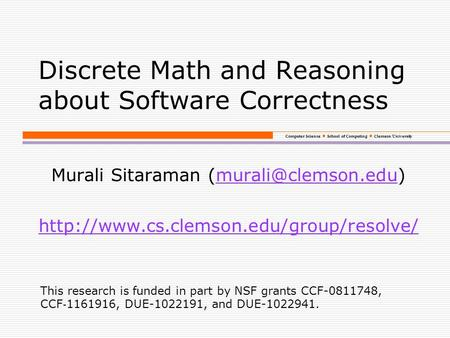 Computer Science School of Computing Clemson University Discrete Math and Reasoning about Software Correctness Murali Sitaraman