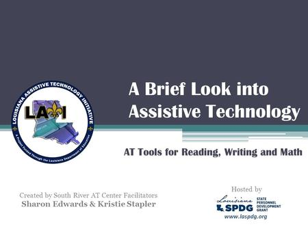 A Brief Look into Assistive Technology AT Tools for Reading, Writing and Math Created by South River AT Center Facilitators Sharon Edwards & Kristie Stapler.