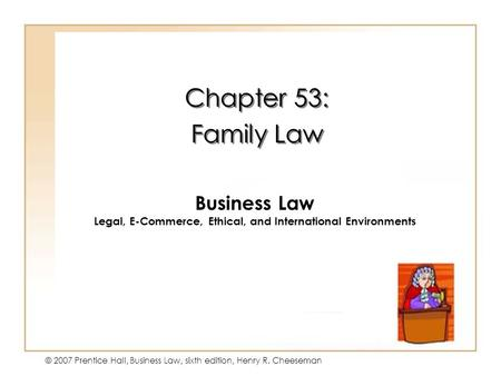 19 - 1 © 2007 Prentice Hall, Business Law, sixth edition, Henry R. Cheeseman Chapter 53: Family Law Chapter 53: Family Law Business Law Legal, E-Commerce,