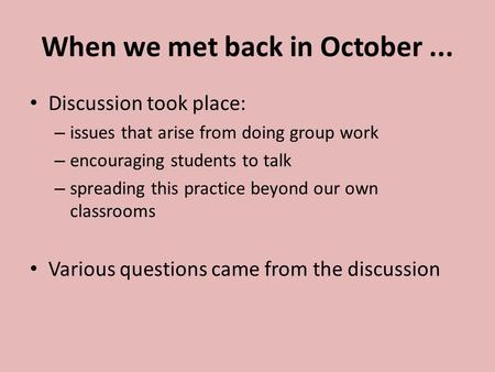 When we met back in October... Discussion took place: – issues that arise from doing group work – encouraging students to talk – spreading this practice.
