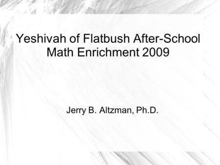 Yeshivah of Flatbush After-School Math Enrichment 2009 Jerry B. Altzman, Ph.D.