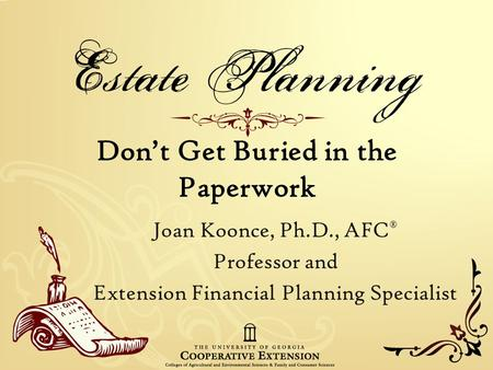 Don't Get Buried in the Paperwork Joan Koonce, Ph.D., AFC ® Professor and Extension Financial Planning Specialist.
