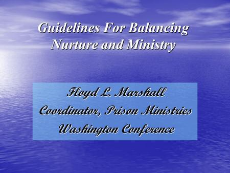 Guidelines For Balancing Nurture and Ministry Floyd L. Marshall Coordinator, Prison Ministries Washington Conference.
