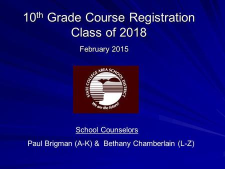 10 th Grade Course Registration Class of 2018 February 2015 School Counselors Paul Brigman (A-K) & Bethany Chamberlain (L-Z)