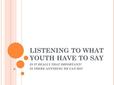 LISTENING TO WHAT YOUTH HAVE TO SAY IS IT REALLY THAT IMPORTANT? IS THERE ANYTHING WE CAN DO?