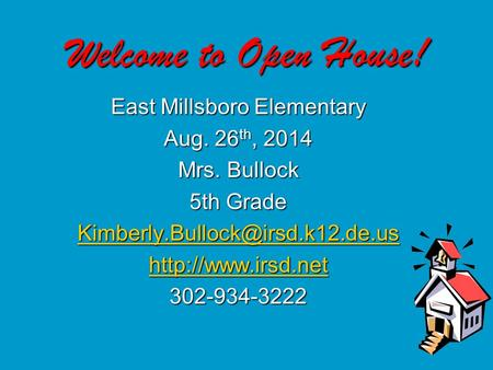 Welcome to Open House! East Millsboro Elementary Aug. 26 th, 2014 Mrs. Bullock 5th Grade  302-934-3222.