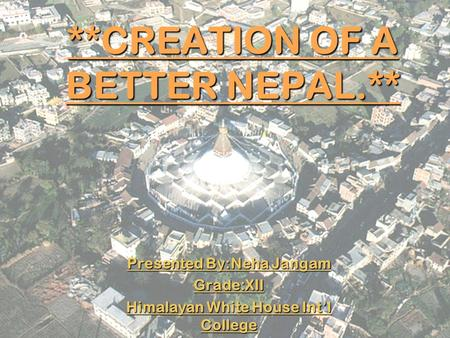 **CREATION OF A BETTER NEPAL.** Presented By:Neha Jangam Grade:XII Himalayan White House Int'l College.
