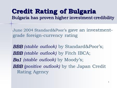 1 Credit Rating of Bulgaria Bulgaria has proven higher investment credibility June 2004 Standard&Poor's gave an investment- grade foreign-currency rating.