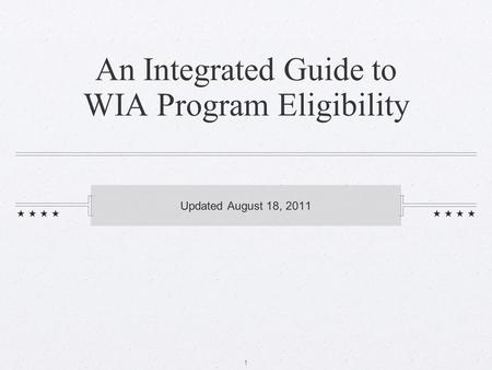 1 An Integrated Guide to WIA Program Eligibility Updated August 18, 2011.