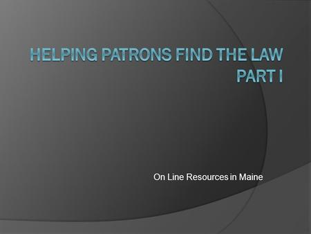 On Line Resources in Maine. Helping Patrons Find The Law What follows is a survey of on-line legal resources in the state of Maine. The URLs are collected.
