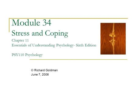 Module 34 Stress and Coping Chapter 11 Essentials of Understanding Psychology- Sixth Edition PSY110 Psychology © Richard Goldman June 7, 2006.