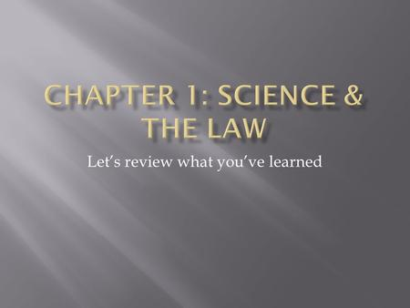 Let's review what you've learned.  Is where science and the law collide!  Study and application of science to the law.  Can be called criminalistics.