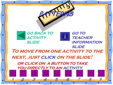GO BACK TO ACTIVITY SLIDE GO TO TEACHER INFORMATION SLIDE To move from one activity to the next, just click on the slide! PATTERNS OR CLICK ON A BUTTON.