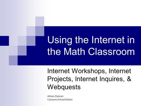 Using the Internet in the Math Classroom Internet Workshops, Internet Projects, Internet Inquires, & Webquests Allison Duncan Canyons School District.
