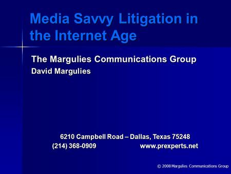 © 2008 Margulies Communications Group Media Savvy Litigation in the Internet Age The Margulies Communications Group David Margulies 6210 Campbell Road.