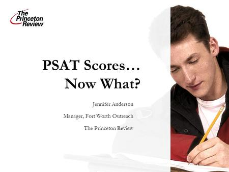 PSAT Scores… Now What? Jennifer Anderson Manager, Fort Worth Outreach The Princeton Review.