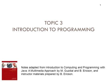 TOPIC 3 INTRODUCTION TO PROGRAMMING 1 Notes adapted from Introduction to Computing and Programming with Java: A Multimedia Approach by M. Guzdial and B.