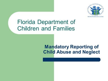 Mandatory Reporting of Child Abuse and Neglect Florida Department of Children and Families.