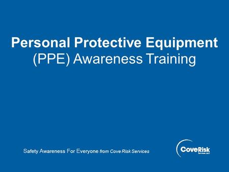 Personal Protective Equipment (PPE) Awareness Training S afety A wareness F or E veryone from Cove Risk Services.