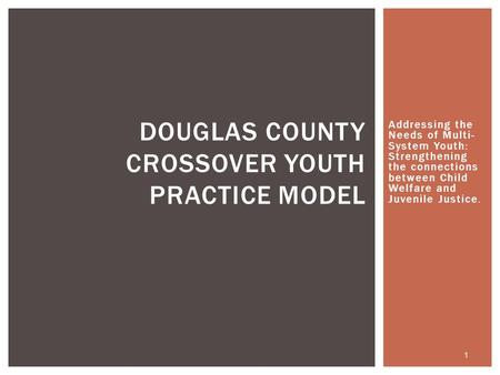 Addressing the Needs of Multi- System Youth: Strengthening the connections between Child Welfare and Juvenile Justice. DOUGLAS COUNTY CROSSOVER YOUTH PRACTICE.