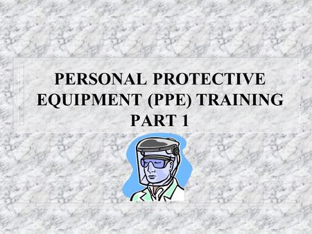 PERSONAL PROTECTIVE EQUIPMENT (PPE) TRAINING PART 1.