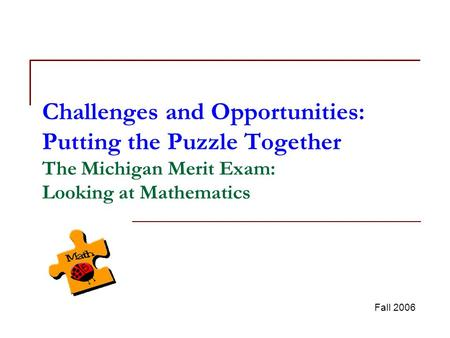 Challenges and Opportunities: Putting the Puzzle Together The Michigan Merit Exam: Looking at Mathematics Fall 2006.
