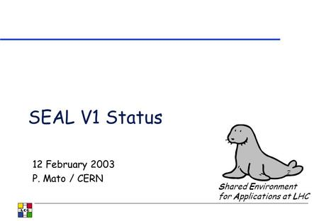 SEAL V1 Status 12 February 2003 P. Mato / CERN Shared Environment for Applications at LHC.