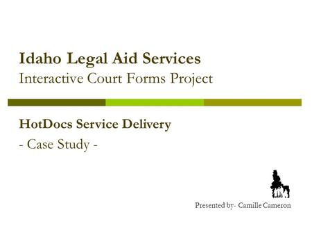 Idaho Legal Aid Services Interactive Court Forms Project HotDocs Service Delivery - Case Study - Presented by- Camille Cameron.