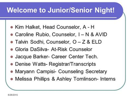 8/29/2015 Welcome to Junior/Senior Night! Kim Halket, Head Counselor, A - H Caroline Rubio, Counselor, I – N & AVID Talvin Sodhi, Counselor, O – Z & ELD.