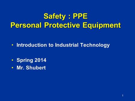 Safety : PPE Personal Protective Equipment Introduction to Industrial Technology Spring 2014 Mr. Shubert 1.
