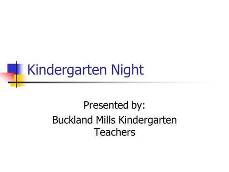 Kindergarten Night Presented by: Buckland Mills Kindergarten Teachers.