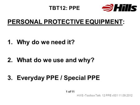 TBT12: PPE PERSONAL PROTECTIVE EQUIPMENT: 1.Why do we need it? 2.What do we use and why? 3.Everyday PPE / Special PPE 1 of 11 HWS -Toolbox Talk 12 PPE.