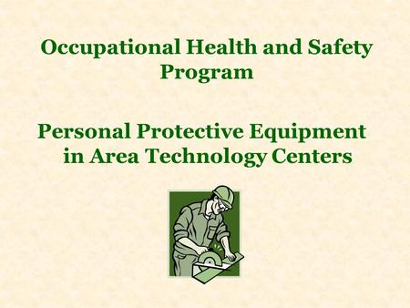Occupational Health and Safety Program Personal Protective Equipment in Area Technology Centers.