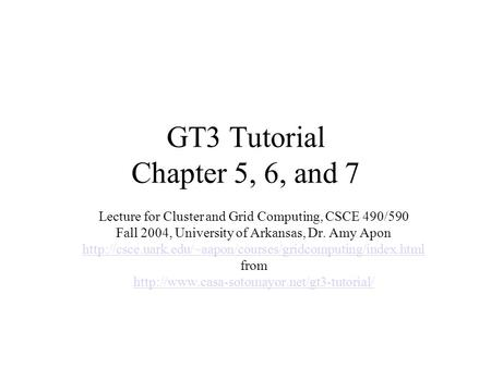GT3 Tutorial Chapter 5, 6, and 7 Lecture for Cluster and Grid Computing, CSCE 490/590 Fall 2004, University of Arkansas, Dr. Amy Apon