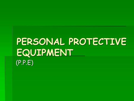 PERSONAL PROTECTIVE EQUIPMENT (P.P.E). What is it ?  All P.P.E has to meet he requirements of the Personal Protective Equipment at Work Regulations 1992.