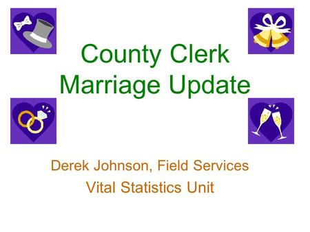 County Clerk Marriage Update Derek Johnson, Field Services Vital Statistics Unit.