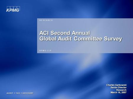 1 Charles Garbowski Senior Director Research March 16, 2007 R E S E A R C H K P M G L L P ACI Second Annual Global Audit Committee Survey.