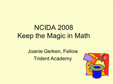 NCIDA 2008 Keep the Magic in Math Joanie Gerken, Fellow Trident Academy.