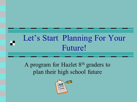 Let's Start Planning For Your Future! A program for Hazlet 8 th graders to plan their high school future.