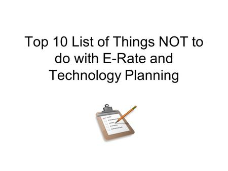 Top 10 List of Things NOT to do with E-Rate and Technology Planning.
