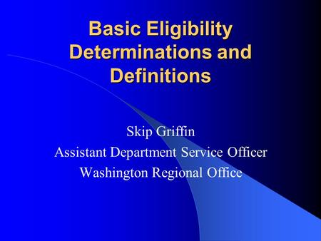 Basic Eligibility Determinations and Definitions Skip Griffin Assistant Department Service Officer Washington Regional Office.