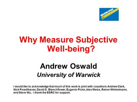 Why Measure Subjective Well-being? Andrew Oswald University of Warwick I would like to acknowledge that much of this work is joint with coauthors Andrew.