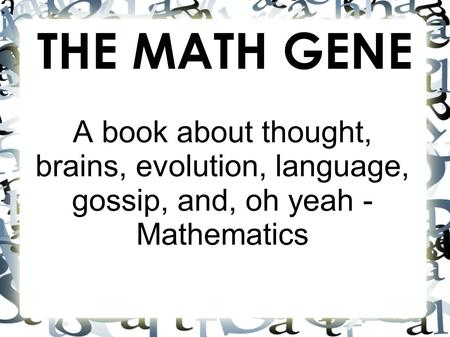 THE MATH GENE A book about thought, brains, evolution, language, gossip, and, oh yeah - Mathematics.