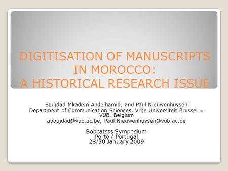 DIGITISATION OF MANUSCRIPTS IN MOROCCO: A HISTORICAL RESEARCH ISSUE Boujdad Mkadem Abdelhamid, and Paul Nieuwenhuysen Department of Communication Sciences,