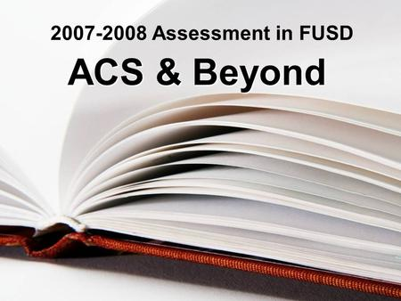 2007-2008 Assessment in FUSD ACS & Beyond. Outcomes/Agenda For ACS- MS Test Coordinator 2007-2008 Inservice 1.Each Test Coordinator will be able to articulate.